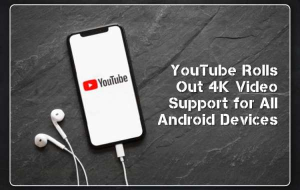YouTube Rolls Out 4K Video Support for All Android Devices